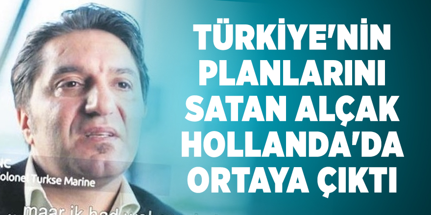 Türkiye'nin planlarını satan alçak Hollanda'da ortaya çıktı