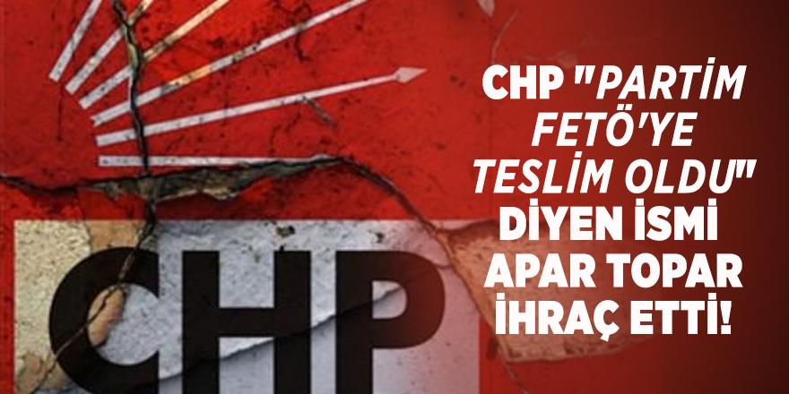 """CHP """"Partim FETÖ'ye teslim oldu"""" diyen ismi apar topar ihraç etti!"""