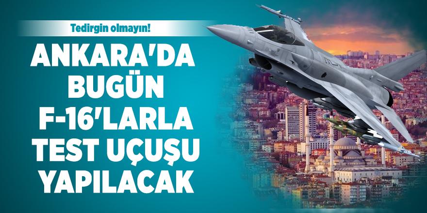 Ankara'da bugün F-16'larla test uçuşu yapılacak: Tedirgin olmayın!