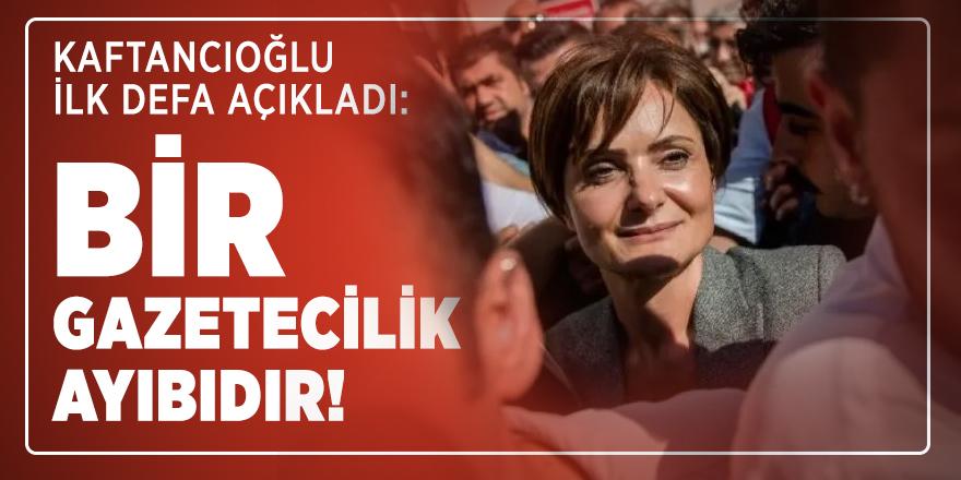 Kaftancıoğlu ilk defa açıkladı: Bir gazetecilik ayıbıdır!