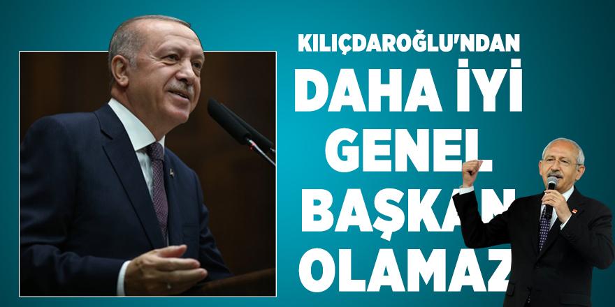 Erdoğan: Kılıçdaroğlu'ndan daha iyi genel başkan olamaz