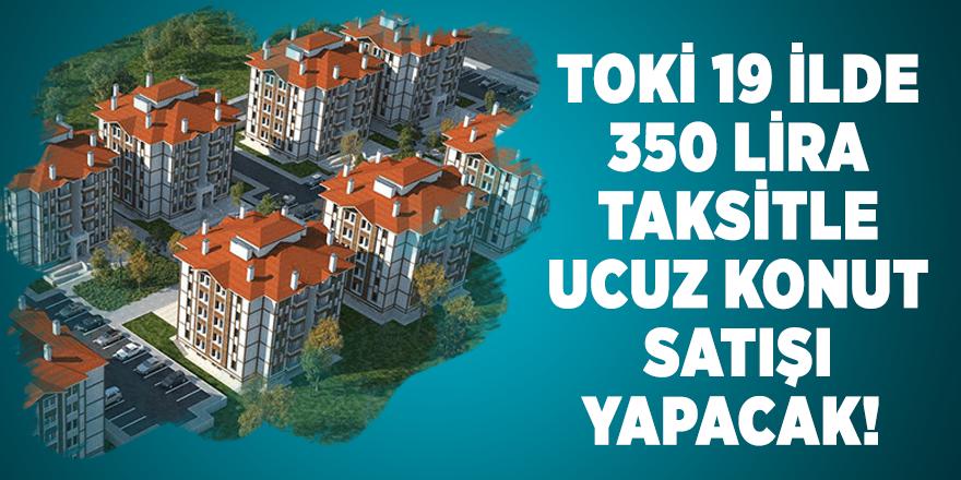 TOKİ 19 ilde 350 lira taksitle ucuz konut satışı yapacak! Başvuru şartları açıklandı