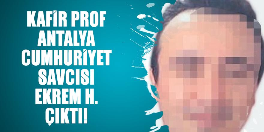 Kafir Prof Antalya Cumhuriyet Savcısı Ekrem H. çıktı!