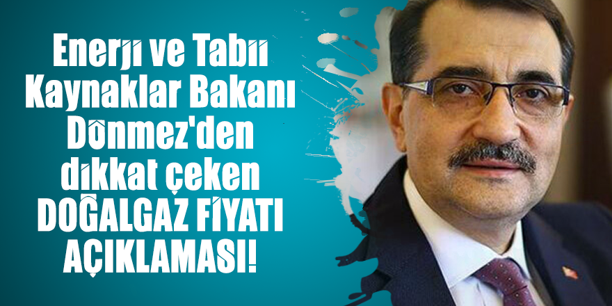 Enerji ve Tabii Kaynaklar Bakanı Dönmez'den dikkat çeken doğalgaz fiyatı açıklaması!