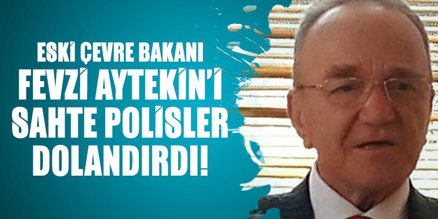 Eski Çevre Bakanı Fevzi Aytekin sahte polisler dolandırdı!