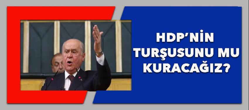 Bahçeli: HDP'nin turşusunu mu kuracağız!