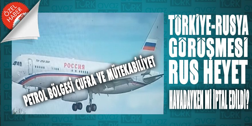 Türkiye-Rusya görüşmelerinin iptalinin altından Cufra ve mütekabiliyet çıktı