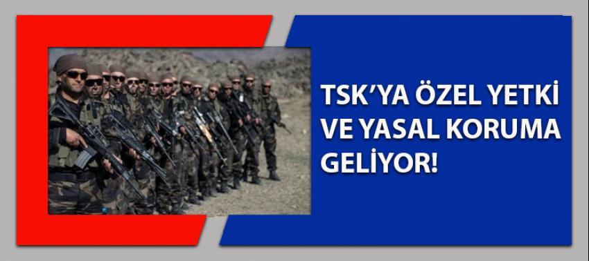TSK'ya yeni yetkiler ve yasal koruma geliyor