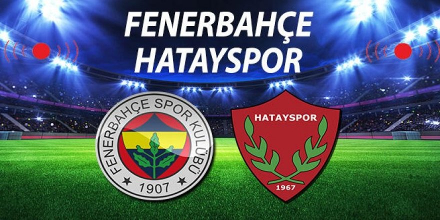 Fenerbahçe Hatayspor maçı başladı