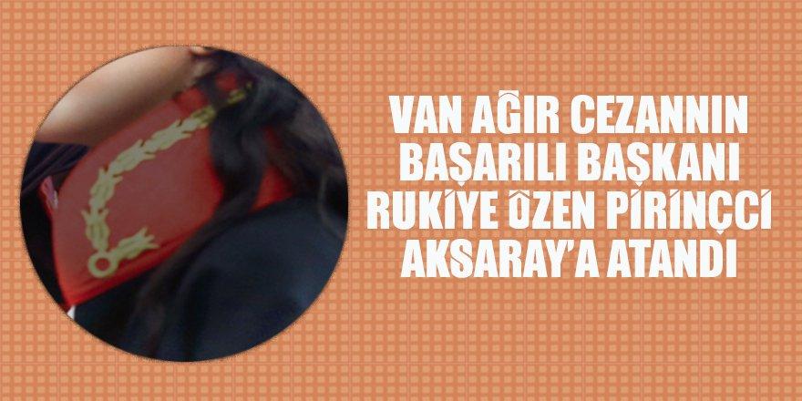 Van Ağır Ceza'nın başarılı Başkanı Rukiye Özen Pirincci Aksaray'a atandı