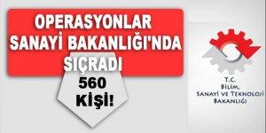 Operasyonlar Sanayi Bakanlığı'nda sıçradı 560 kişi...