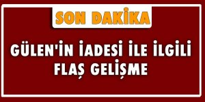 Fethullah Gülen'in iadesi ile ilgili flaş gelişme
