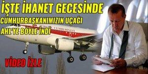 İhanet gecesinde Cumhurbaşkanımız Erdoğan'ın uçağı böyle indi!