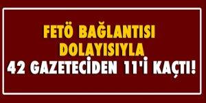 FETÖ bağlantısı dolayısıyla 42 gazeteciden 11'i kaçtı!