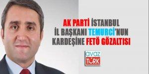 AK Parti İstanbul İl Başkanı'nın kardeşi de FETÖ'den gözaltında!