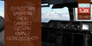 O pilottan şaşırtan ifade: Darbeci Öztürk kiminle görüşecekti?