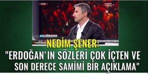 Nedim Şener: Erdoğan'ın sözleri çok içten ve son derece samimi bir açıklama