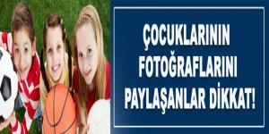Çocuklarının fotoğraflarını paylaşanlar dikkat!