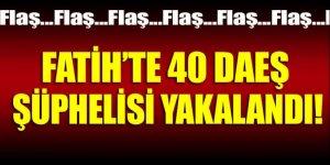 Fatih'te 40 DAEŞ şüphelisi yakalandı