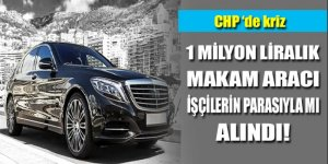 1 milyon liralık makam aracı CHP'de krize neden oldu!