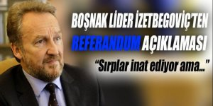 Boşnak liderden sırplara 'referandum' tepkisi!