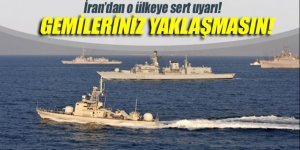 İran'dan o ülkeye sert uyarı: Gemileriniz buraya yaklaşmasın!