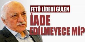 Bakan açıkladı: Fethullah Gülen iade edilmiyor mu?
