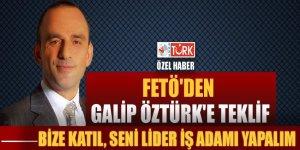 FETÖ'den Galip Öztürk'e teklif: 'Bize katıl seni lider iş adamı yapalım'