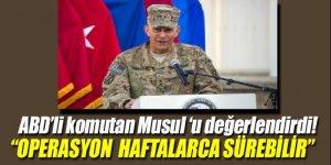 ABD'li komutan: 'Musul operasyonu haftalarca sürebilir'