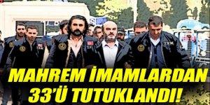 Mahrem İmamlardan 33'ü tutuklandı!