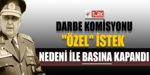 Darbe komisyonu 'Özel' istek nedeni ile basına kapandı