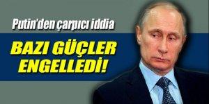 Putin'den çarpıcı iddia: Bazı güçler engelledi!