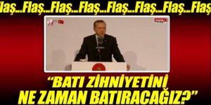 Erdoğan: 'Batı zihniyetini ne zaman batıracağız?'