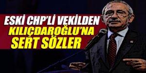 Eski CHP'li vekilden Kılıçdaroğlu'na sert çıkış