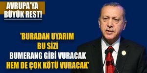 Erdoğan'dan Avrupa'ya büyük rest! ' Buradan uyarım bu sizi bumerang gibi vuracak'