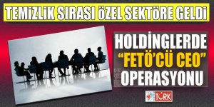 Holdinglerde 'FETÖ'cü CEO' Operasyonu