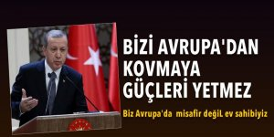 Erdoğan: Bizi Avrupa'dan kovmaya güçleri yetmez