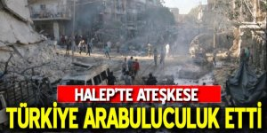 Halep'te ateşkese Türkiye arabuluculuk etti