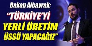 Berat Albayrak: Türkiye'yi yerli üretim üssü yapacağız