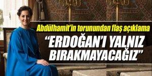 Abdülhamid'in torunu: Erdoğan'ı yalnız bırakmayacağız ailemizden biri siyasete girecek