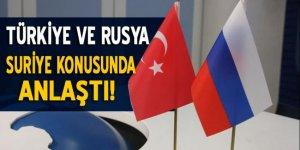 Türkiye ve Rusya Suriye konusunda anlaştı!