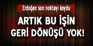 Erdoğan noktayı koydu: Bu işin geri dönüşü yok