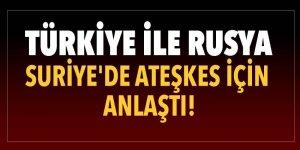 Türkiye ile Rusya Suriye'de ateşkes için anlaştı!