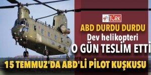 ABD durdu durdu dev helikopteri o gün teslim etti! 15 Temmuz'da ABD'li pilot kuşkusu...