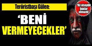 FETÖ lideri Gülen: Beni vermeyecekler!