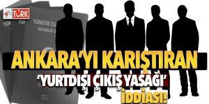 Ankara'yı karıştıran 'yurtdışı çıkış yasağı' iddiası!