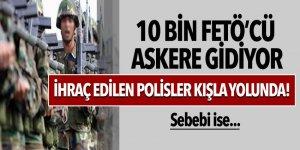 10 bin FETÖ'cü askere gidiyor, ihraç edilen polisler kışla yolunda!