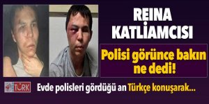 Reina katliamcısının polisi görünce ilk sözü o oldu!