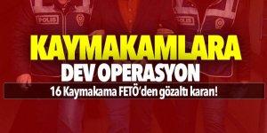 Kaymakamlara dev FETÖ operasyonu!