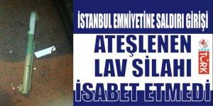 İstanbul Emniyetine Lav silahıyla saldırdı teşebbüsü